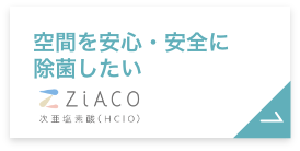 空間を安心・安全に除菌したい。ZiACO(ジアコ)へ。